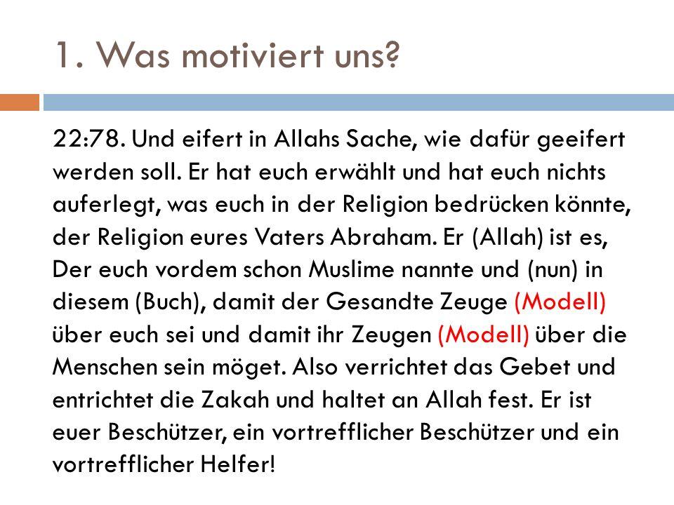 1. Was motiviert uns? 22:78. Und eifert in Allahs Sache, wie dafür geeifert werden soll. Er hat euch erwählt und hat euch nichts auferlegt, was euch i