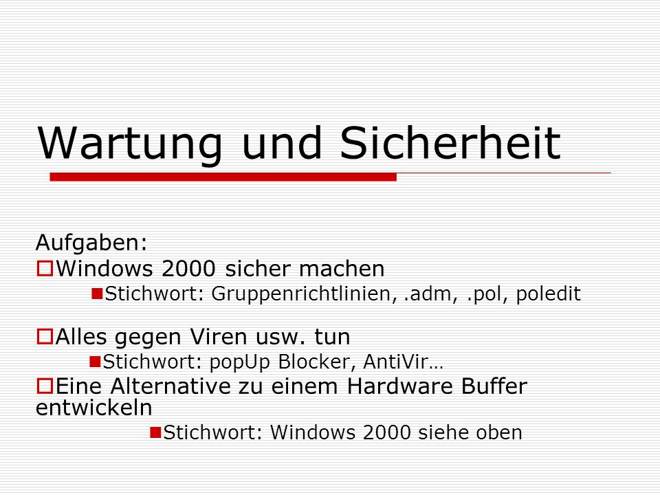 Wartung und Sicherheit Aufgaben:  Windows 2000 sicher machen Stichwort: Gruppenrichtlinien,.adm,.pol, poledit  Alles gegen Viren usw. tun Stichwort: