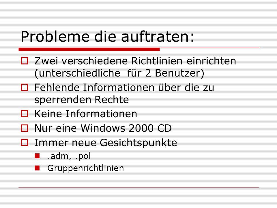 Probleme die auftraten:  Zwei verschiedene Richtlinien einrichten (unterschiedliche für 2 Benutzer)  Fehlende Informationen über die zu sperrenden Rechte  Keine Informationen  Nur eine Windows 2000 CD  Immer neue Gesichtspunkte.adm,.pol Gruppenrichtlinien
