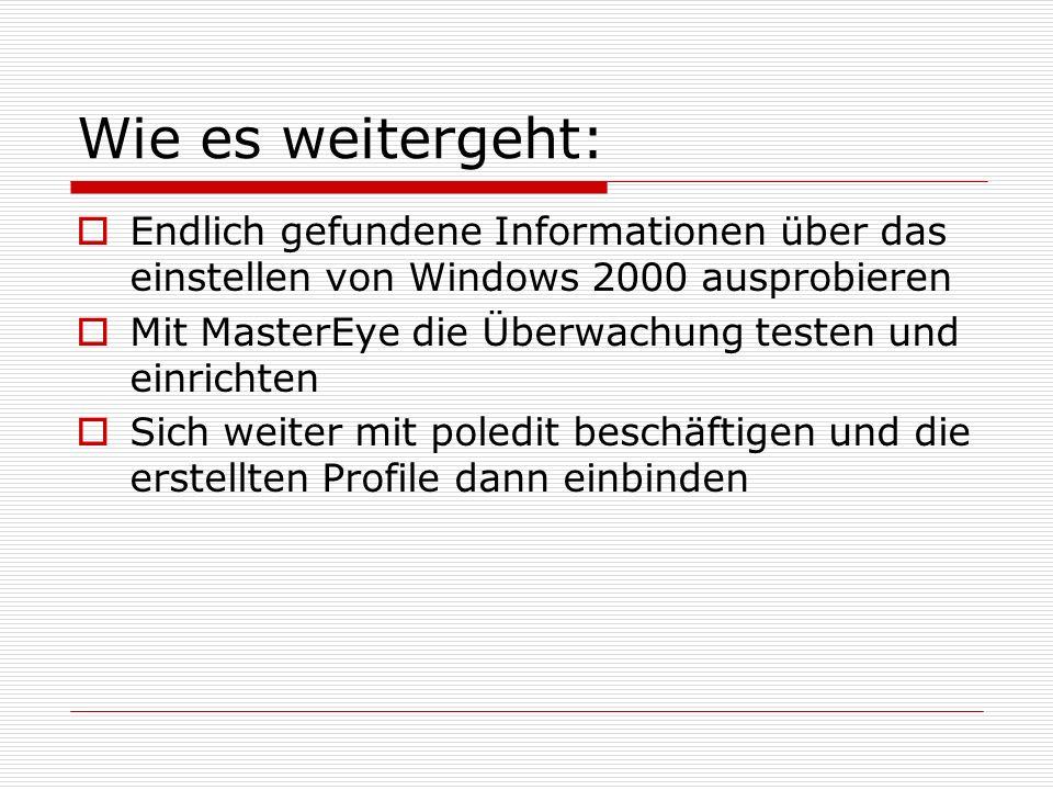Wie es weitergeht:  Endlich gefundene Informationen über das einstellen von Windows 2000 ausprobieren  Mit MasterEye die Überwachung testen und einrichten  Sich weiter mit poledit beschäftigen und die erstellten Profile dann einbinden