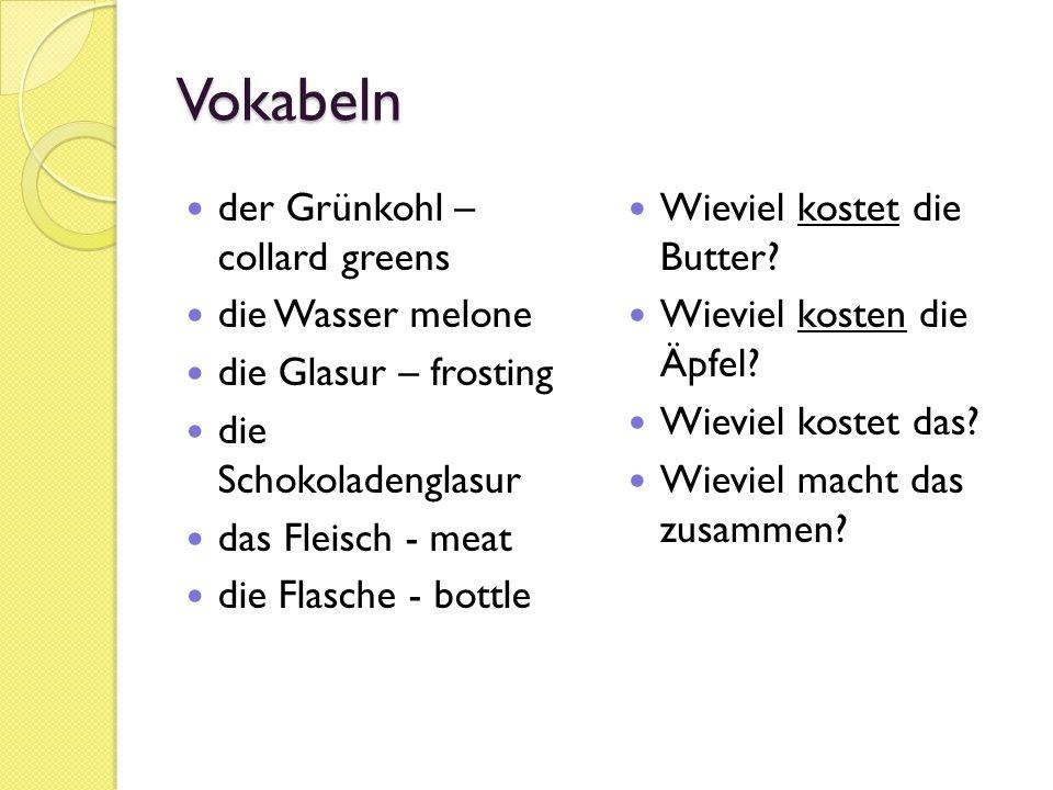 Vokabeln der Grünkohl – collard greens die Wasser melone die Glasur – frosting die Schokoladenglasur das Fleisch - meat die Flasche - bottle Wieviel kostet die Butter.