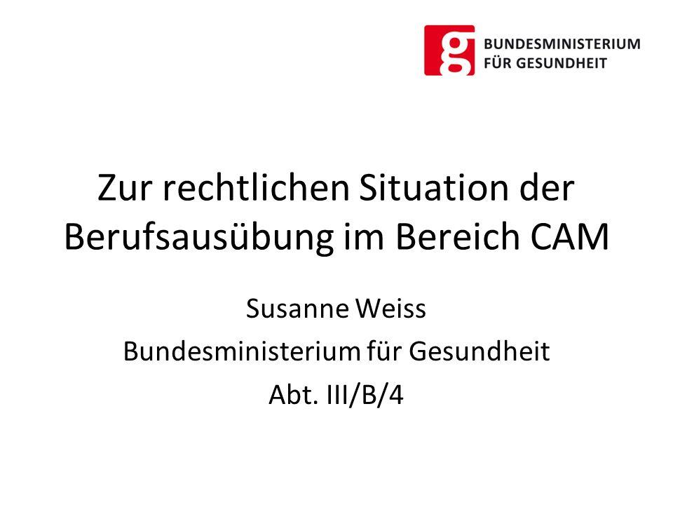 Zur rechtlichen Situation der Berufsausübung im Bereich CAM Susanne Weiss Bundesministerium für Gesundheit Abt. III/B/4