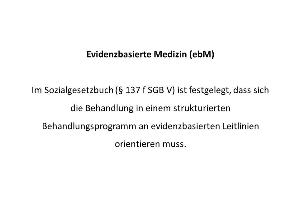 Evidenzbasierte Medizin (ebM) Im Sozialgesetzbuch (§ 137 f SGB V) ist festgelegt, dass sich die Behandlung in einem strukturierten Behandlungsprogramm an evidenzbasierten Leitlinien orientieren muss.