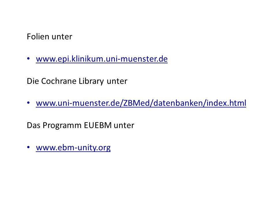Folien unter www.epi.klinikum.uni-muenster.de Die Cochrane Library unter www.uni-muenster.de/ZBMed/datenbanken/index.html Das Programm EUEBM unter www.ebm-unity.org