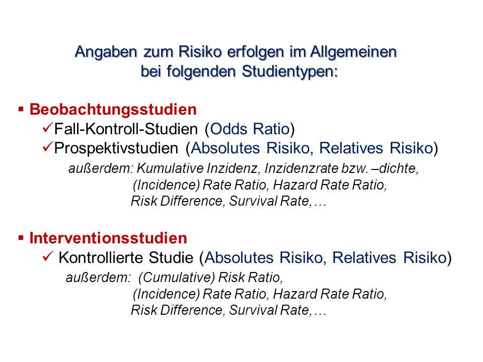 Angaben zum Risiko erfolgen im Allgemeinen bei folgenden Studientypen:  Beobachtungsstudien Fall-Kontroll-Studien (Odds Ratio) Prospektivstudien (Absolutes Risiko, Relatives Risiko) außerdem: Kumulative Inzidenz, Inzidenzrate bzw.