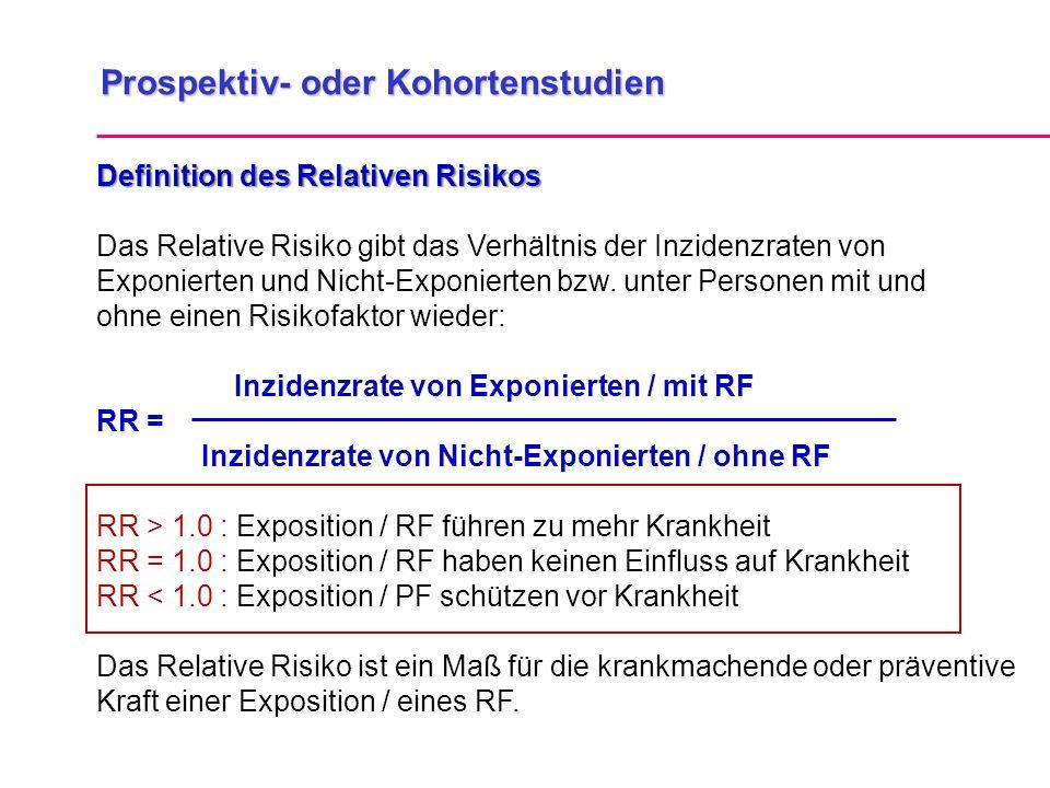 Prospektiv- oder Kohortenstudien Definition des Relativen Risikos Das Relative Risiko gibt das Verhältnis der Inzidenzraten von Exponierten und Nicht-Exponierten bzw.
