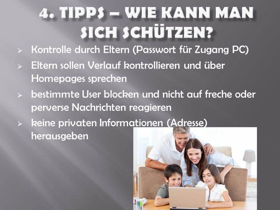  Kontrolle durch Eltern (Passwort für Zugang PC)  Eltern sollen Verlauf kontrollieren und über Homepages sprechen  bestimmte User blocken und nicht auf freche oder perverse Nachrichten reagieren  keine privaten Informationen (Adresse) herausgeben