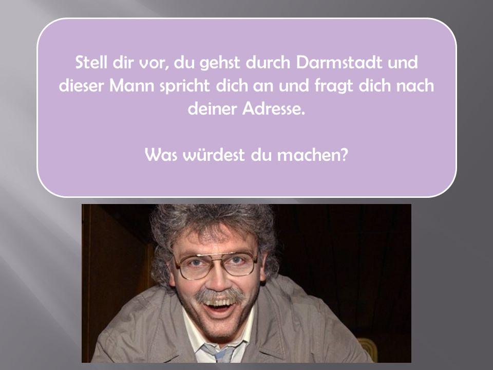 Stell dir vor, du gehst durch Darmstadt und dieser Mann spricht dich an und fragt dich nach deiner Adresse.