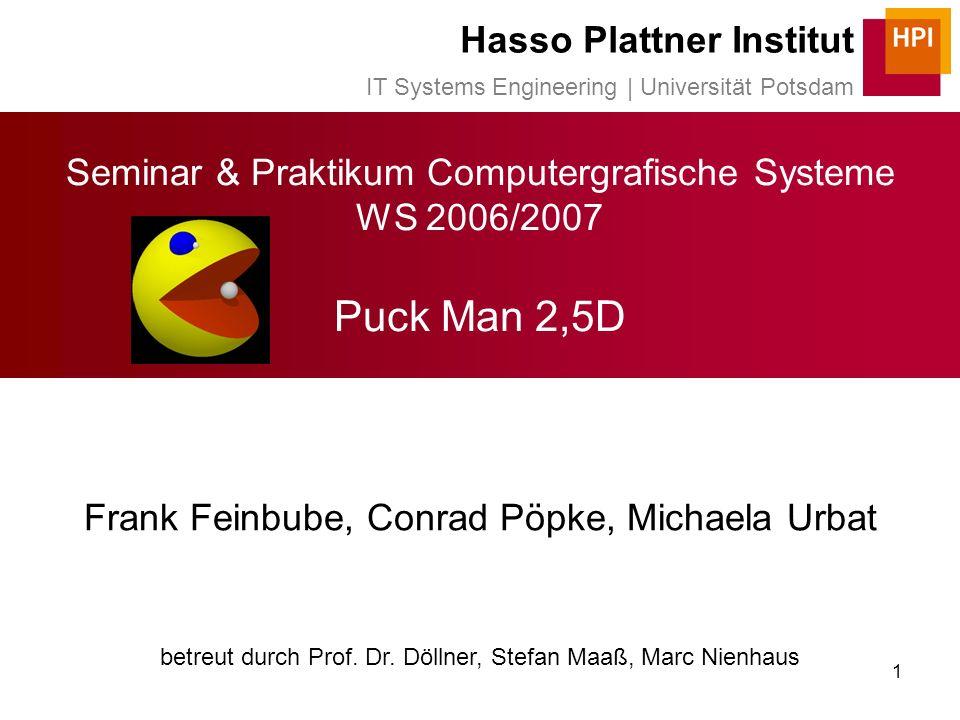 1 Seminar & Praktikum Computergrafische Systeme WS 2006/2007 Puck Man 2,5D Frank Feinbube, Conrad Pöpke, Michaela Urbat betreut durch Prof.