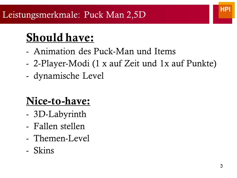3 Leistungsmerkmale: Puck Man 2,5D Should have: -Animation des Puck-Man und Items -2-Player-Modi (1 x auf Zeit und 1x auf Punkte) -dynamische Level Nice-to-have: -3D-Labyrinth -Fallen stellen -Themen-Level -Skins