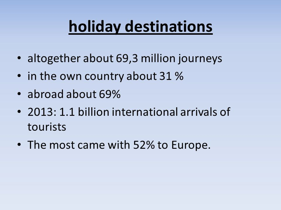 holiday destinations altogether about 69,3 million journeys in the own country about 31 % abroad about 69% 2013: 1.1 billion international arrivals of tourists The most came with 52% to Europe.