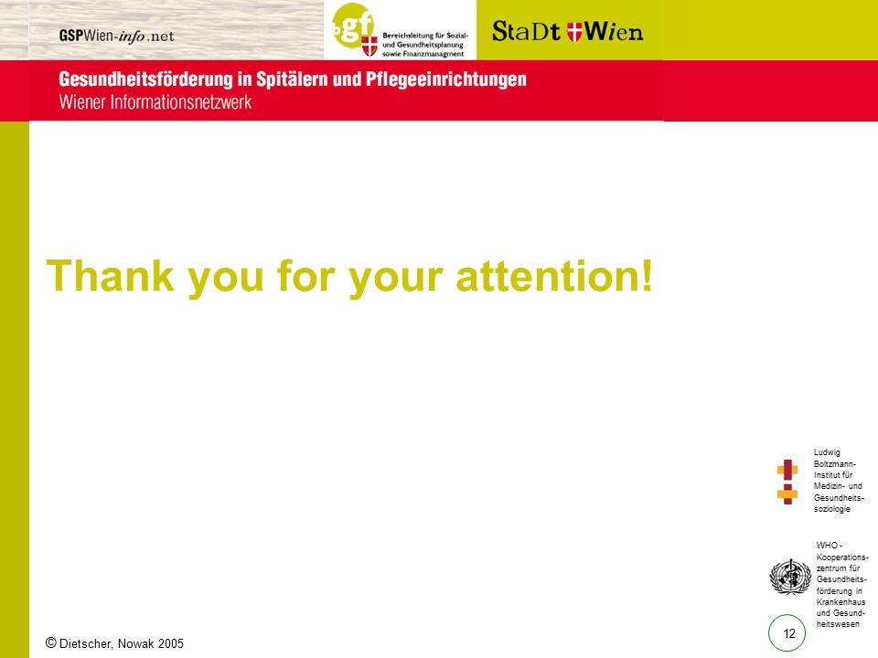 12 Ludwig Boltzmann- Institut für Medizin- und Gesundheits- soziologie WHO - Kooperations- zentrum für Gesundheits- förderung in Krankenhaus und Gesund- heitswesen © Dietscher, Nowak 2005 Thank you for your attention!