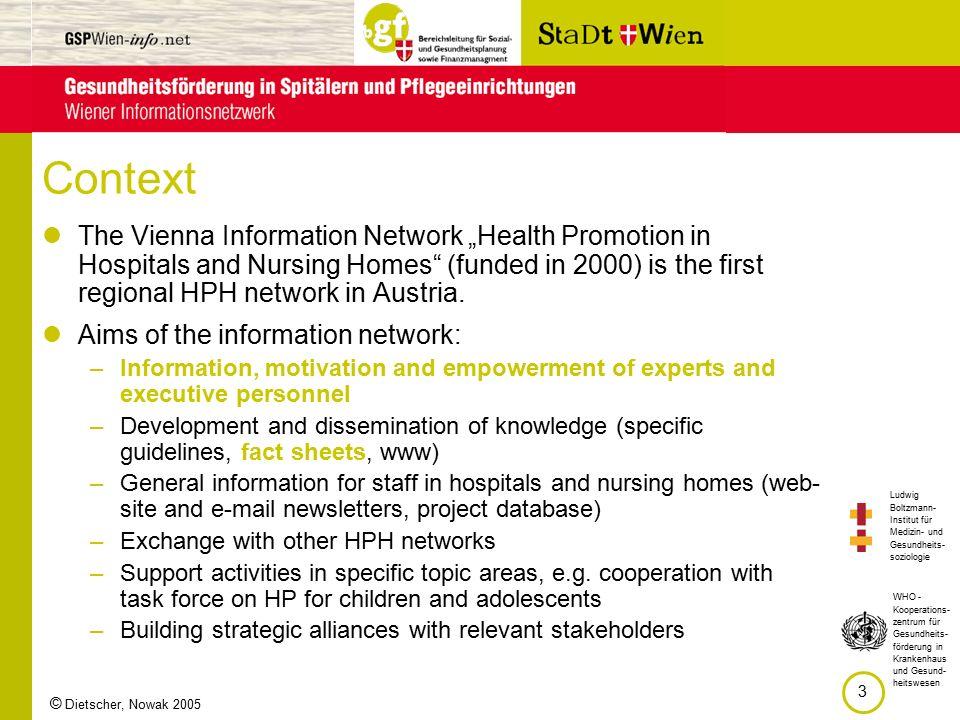 """Ludwig Boltzmann- Institut für Medizin- und Gesundheits- soziologie 3 WHO - Kooperations- zentrum für Gesundheits- förderung in Krankenhaus und Gesund- heitswesen © Dietscher, Nowak 2005 Context The Vienna Information Network """"Health Promotion in Hospitals and Nursing Homes (funded in 2000) is the first regional HPH network in Austria."""