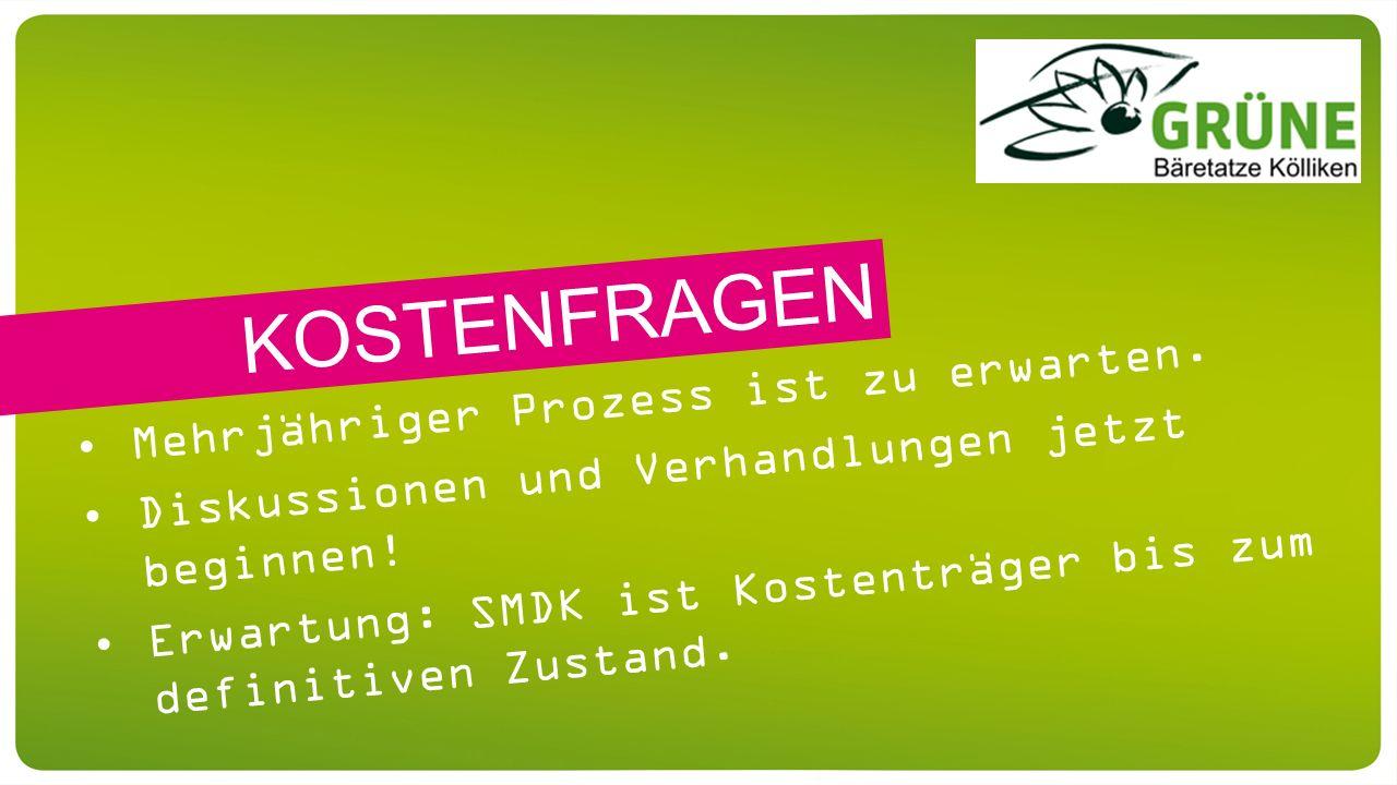 Mehrjähriger Prozess ist zu erwarten. Diskussionen und Verhandlungen jetzt beginnen! Erwartung: SMDK ist Kostenträger bis zum definitiven Zustand. KOS