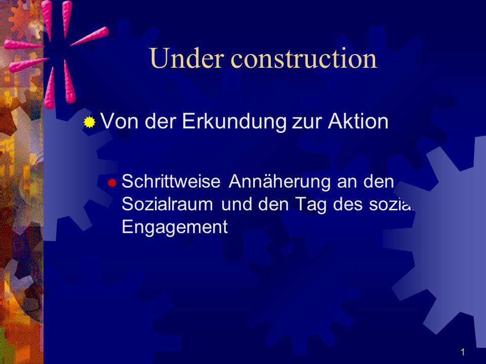  Von der Erkundung zur Aktion  Schrittweise Annäherung an den Sozialraum und den Tag des sozialen Engagement 1 Under construction