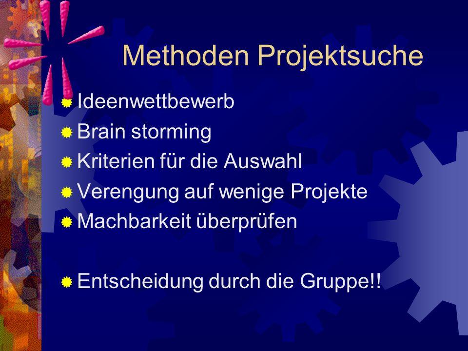 Methoden Projektsuche  Ideenwettbewerb  Brain storming  Kriterien für die Auswahl  Verengung auf wenige Projekte  Machbarkeit überprüfen  Entscheidung durch die Gruppe!!