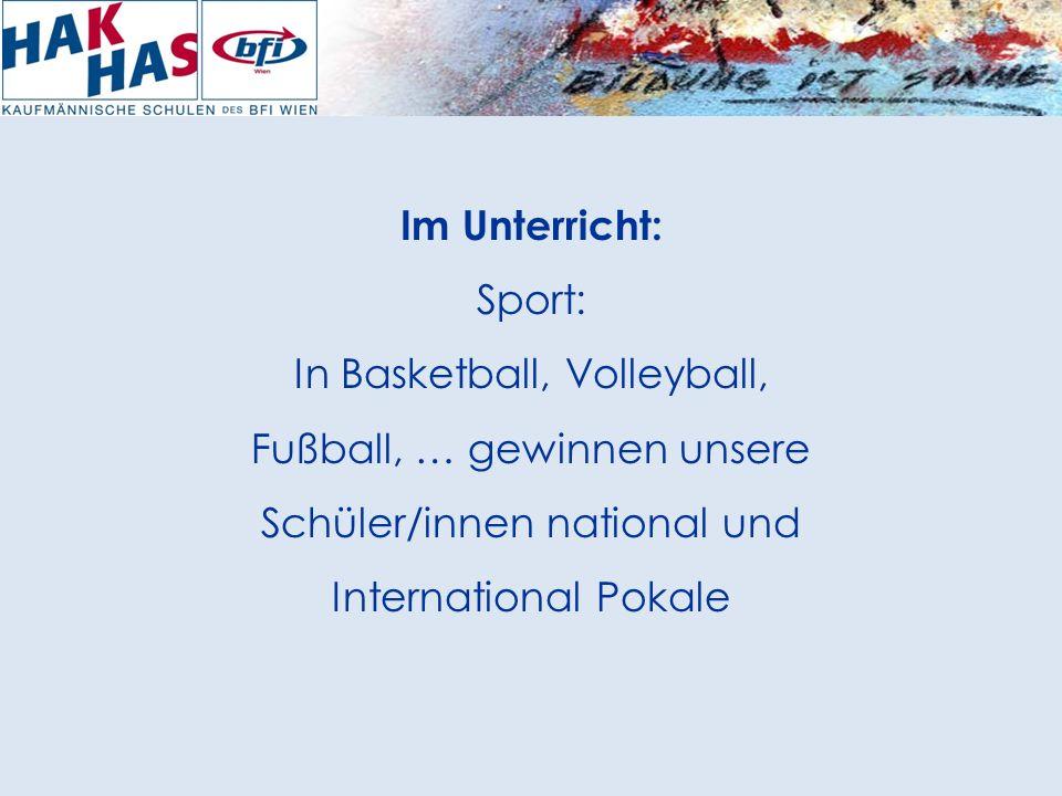 Im Unterricht: Sport: In Basketball, Volleyball, Fußball, … gewinnen unsere Schüler/innen national und International Pokale