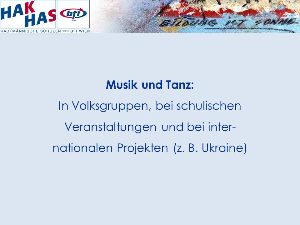 Musik und Tanz: In Volksgruppen, bei schulischen Veranstaltungen und bei inter- nationalen Projekten (z.