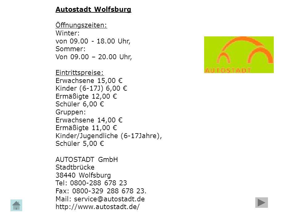 Autostadt Wolfsburg Öffnungszeiten: Winter: von 09.00 - 18.00 Uhr, Sommer: Von 09.00 – 20.00 Uhr, Eintrittspreise: Erwachsene 15,00 € Kinder (6-17J) 6