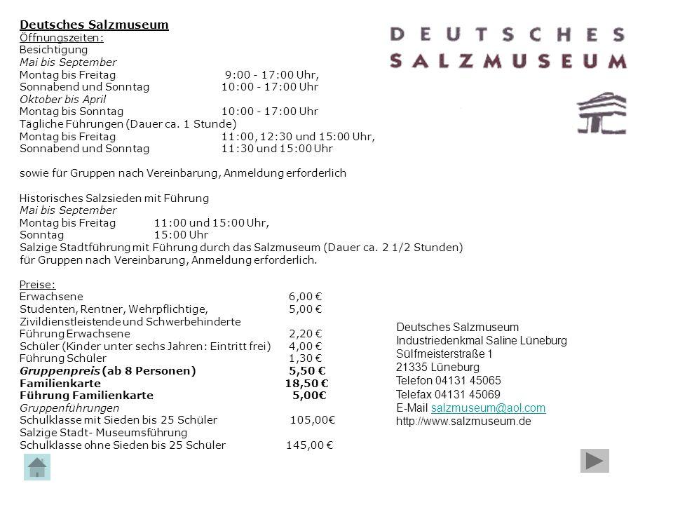 Deutsches Salzmuseum Öffnungszeiten: Besichtigung Mai bis September Montag bis Freitag 9:00 - 17:00 Uhr, Sonnabend und Sonntag 10:00 - 17:00 Uhr Oktob
