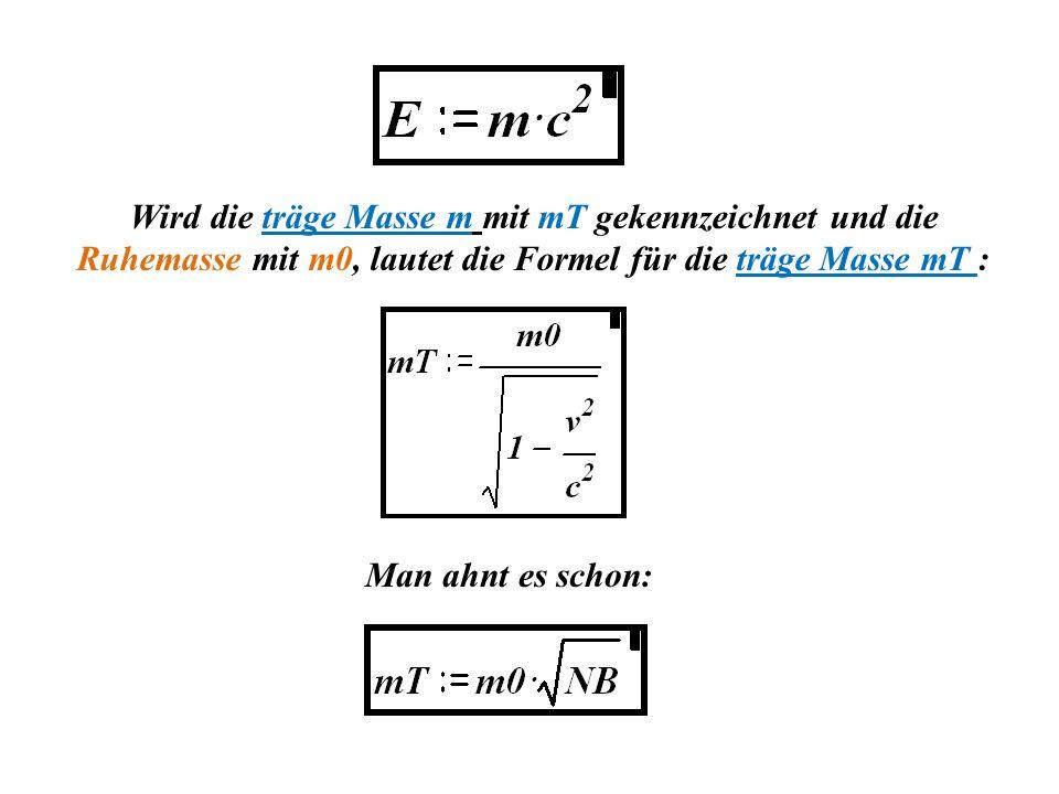 Wird die träge Masse m mit mT gekennzeichnet und die Ruhemasse mit m0, lautet die Formel für die träge Masse mT : Man ahnt es schon: