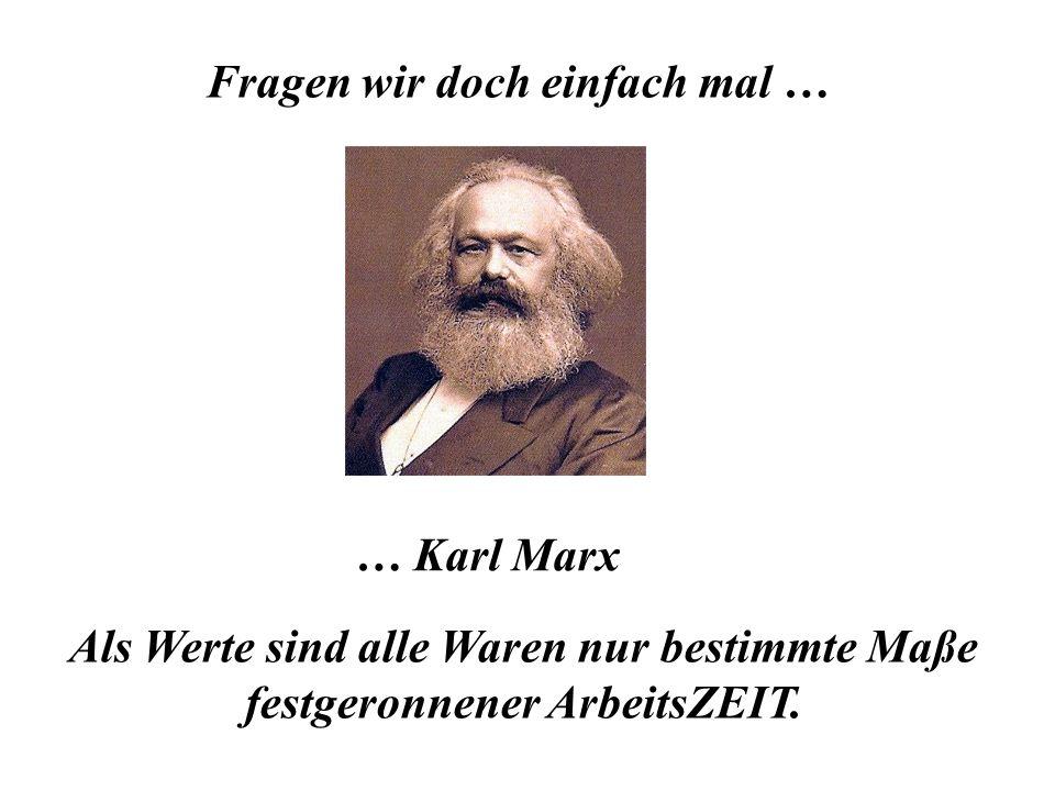 Fragen wir doch einfach mal … … Karl Marx Als Werte sind alle Waren nur bestimmte Maße festgeronnener ArbeitsZEIT.