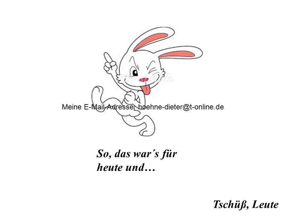 Tschüß, Leute So, das war´s für heute und… Meine E-Mail-Adresse: hoehne-dieter@t-online.de