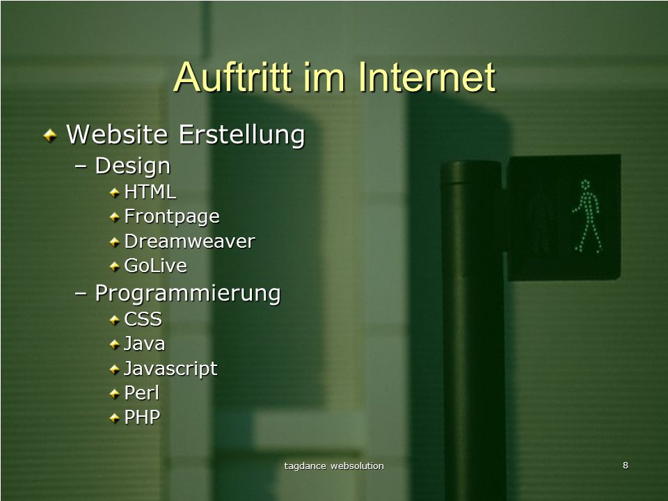 tagdance websolution 8 Auftritt im Internet Website Erstellung –Design HTMLFrontpageDreamweaverGoLive –Programmierung CSSJavaJavascriptPerlPHP