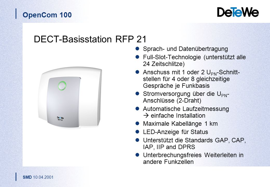 OpenCom 100 SMD 10.04.2001 DECT-Basisstation RFP 21 Sprach- und Datenübertragung Full-Slot-Technologie (unterstützt alle 24 Zeitschlitze) Anschuss mit 1 oder 2 U PN -Schnitt- stellen für 4 oder 8 gleichzeitige Gespräche je Funkbasis Stromversorgung über die U PN - Anschlüsse (2-Draht) Automatische Laufzeitmessung  einfache Installation Maximale Kabellänge 1 km LED-Anzeige für Status Unterstützt die Standards GAP, CAP, IAP, IIP and DPRS Unterbrechungsfreies Weiterleiten in andere Funkzellen