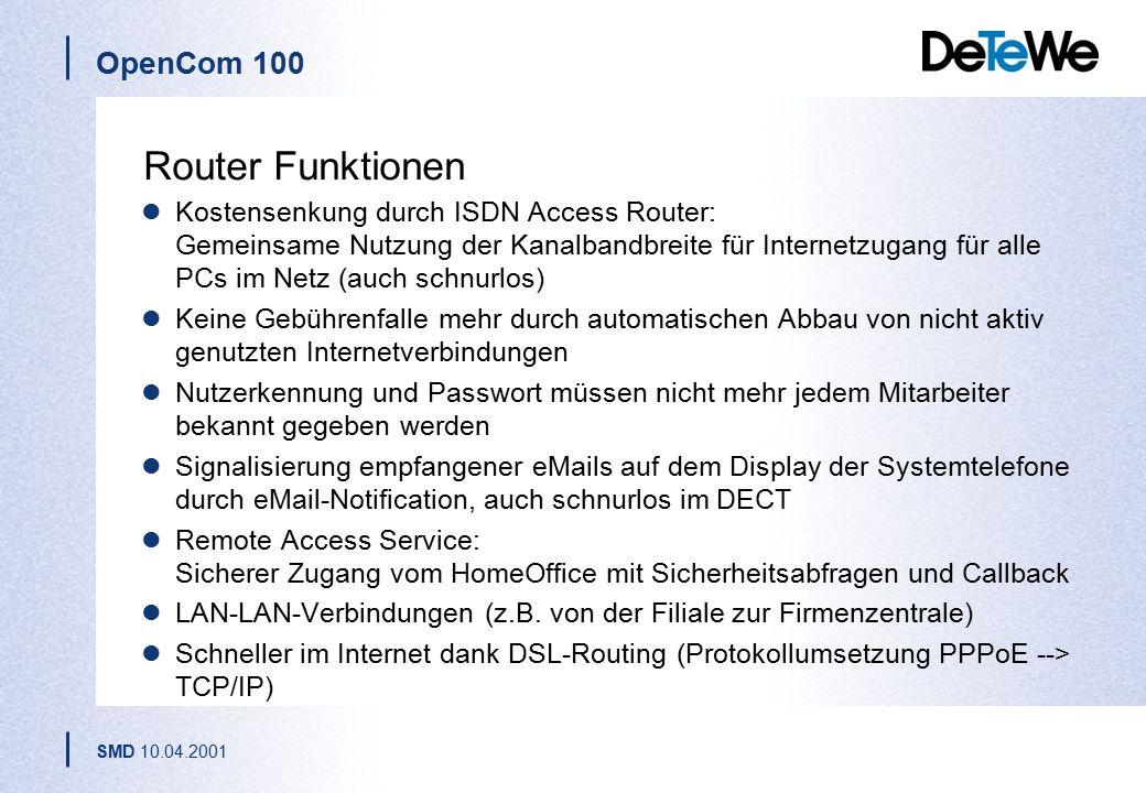 OpenCom 100 SMD 10.04.2001 Router Funktionen Kostensenkung durch ISDN Access Router: Gemeinsame Nutzung der Kanalbandbreite für Internetzugang für alle PCs im Netz (auch schnurlos) Keine Gebührenfalle mehr durch automatischen Abbau von nicht aktiv genutzten Internetverbindungen Nutzerkennung und Passwort müssen nicht mehr jedem Mitarbeiter bekannt gegeben werden Signalisierung empfangener eMails auf dem Display der Systemtelefone durch eMail-Notification, auch schnurlos im DECT Remote Access Service: Sicherer Zugang vom HomeOffice mit Sicherheitsabfragen und Callback LAN-LAN-Verbindungen (z.B.