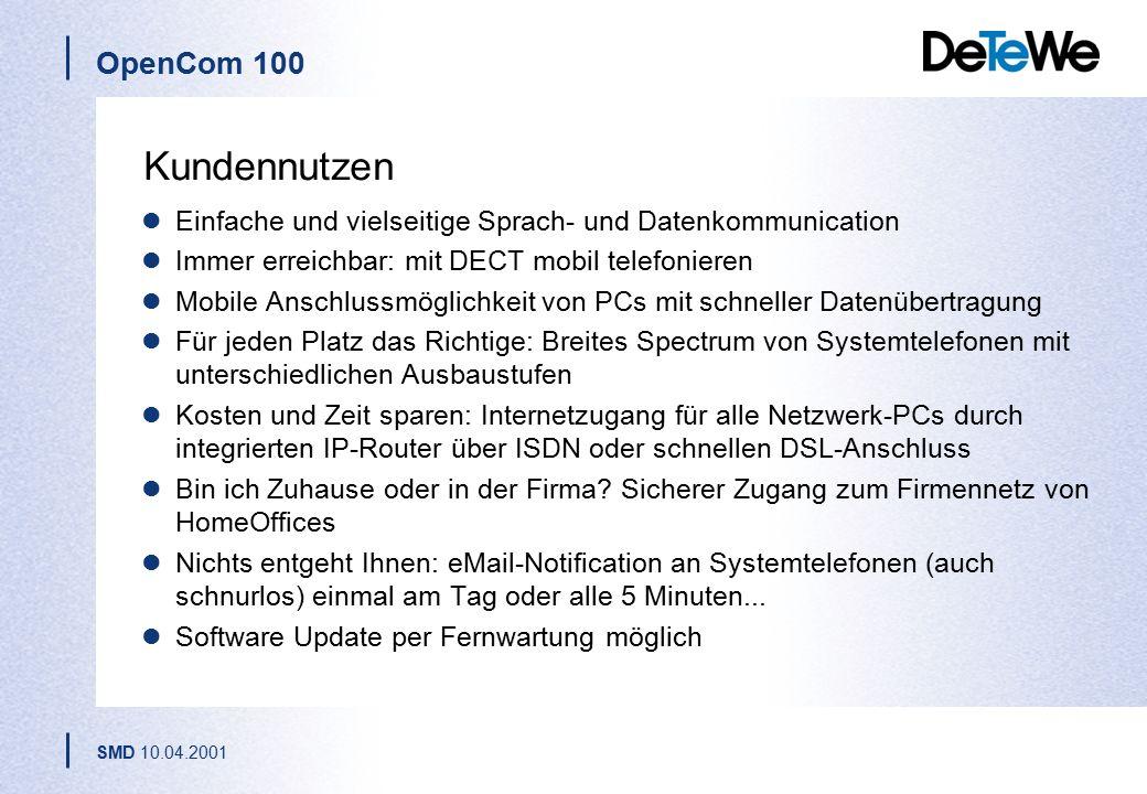 OpenCom 100 SMD 10.04.2001 Kundennutzen Einfache und vielseitige Sprach- und Datenkommunication Immer erreichbar: mit DECT mobil telefonieren Mobile Anschlussmöglichkeit von PCs mit schneller Datenübertragung Für jeden Platz das Richtige: Breites Spectrum von Systemtelefonen mit unterschiedlichen Ausbaustufen Kosten und Zeit sparen: Internetzugang für alle Netzwerk-PCs durch integrierten IP-Router über ISDN oder schnellen DSL-Anschluss Bin ich Zuhause oder in der Firma.