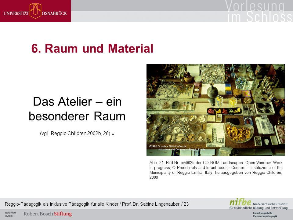 Reggio-Pädagogik als inklusive Pädagogik für alle Kinder / Prof. Dr. Sabine Lingenauber / 23 6. Raum und Material Das Atelier – ein besonderer Raum (v