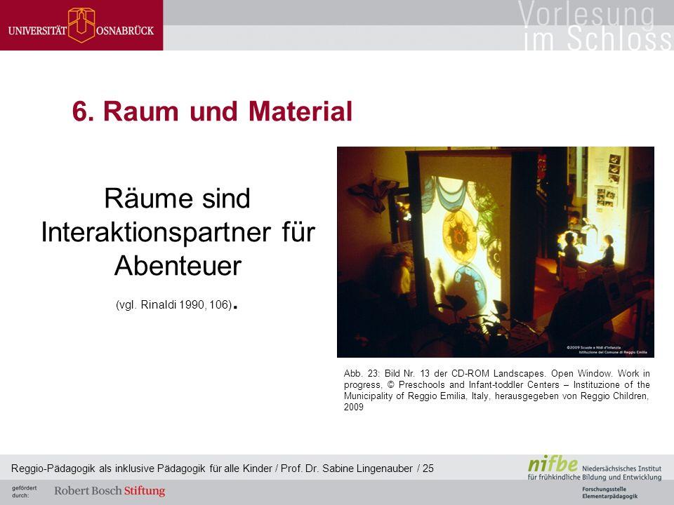 Reggio-Pädagogik als inklusive Pädagogik für alle Kinder / Prof. Dr. Sabine Lingenauber / 25 6. Raum und Material Räume sind Interaktionspartner für A