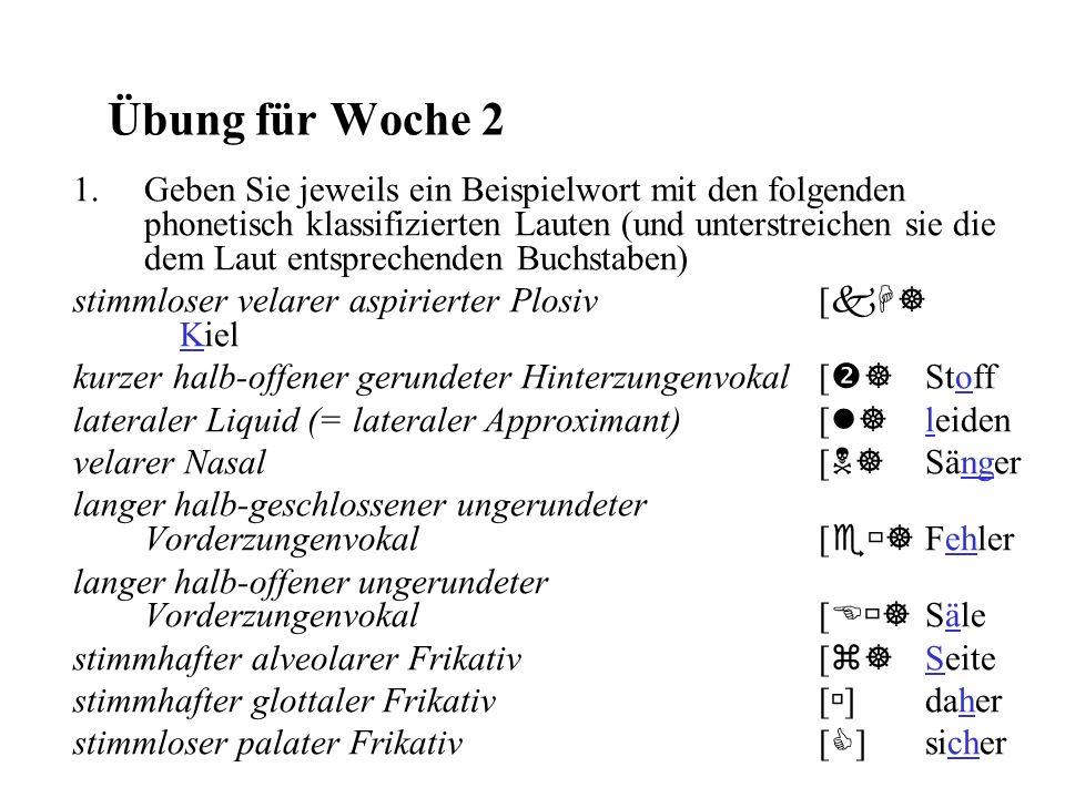 Übung für Woche 2 1.Geben Sie jeweils ein Beispielwort mit den folgenden phonetisch klassifizierten Lauten (und unterstreichen sie die dem Laut entspr