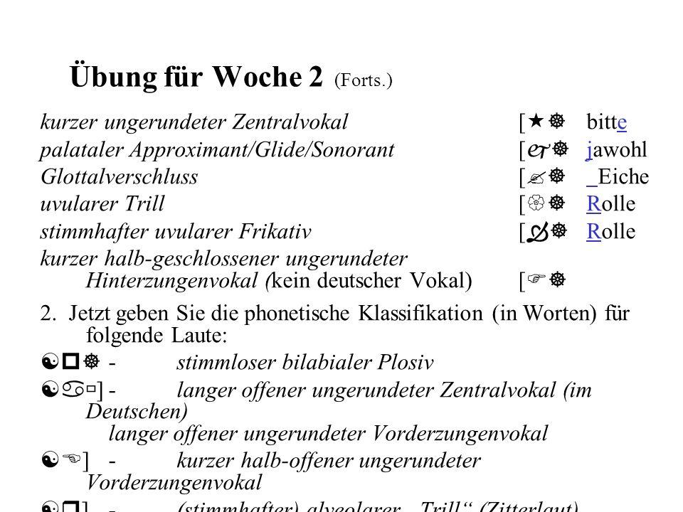 Übung für Woche 2 (Forts.) kurzer ungerundeter Zentralvokal [  ] bitte palataler Approximant/Glide/Sonorant [ j] jawohl Glottalverschluss [ ?] Eiche