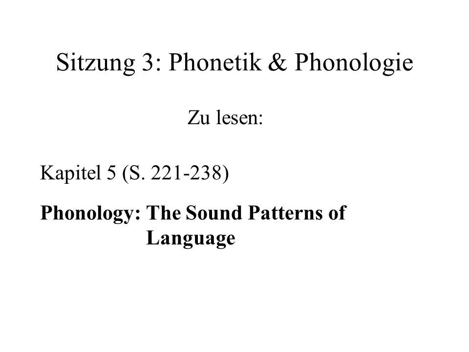 Sitzung 3: Phonetik & Phonologie Zu lesen: Kapitel 5 (S. 221-238) Phonology: The Sound Patterns of Language