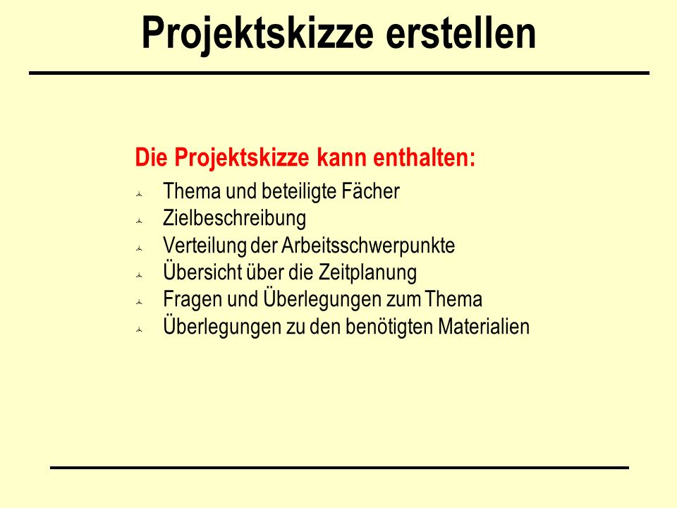 Projektskizze erstellen Die Projektskizze kann enthalten:  Thema und beteiligte Fächer  Zielbeschreibung  Verteilung der Arbeitsschwerpunkte  Übersicht über die Zeitplanung  Fragen und Überlegungen zum Thema  Überlegungen zu den benötigten Materialien