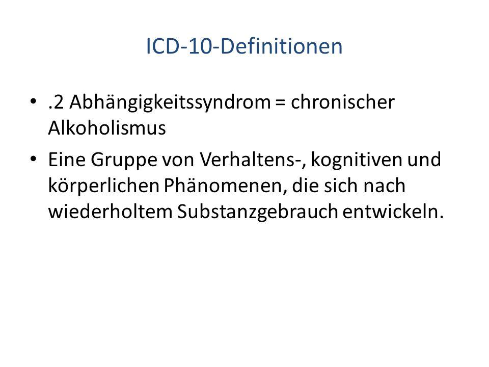 ICD-10-Definitionen.2 Abhängigkeitssyndrom = chronischer Alkoholismus Eine Gruppe von Verhaltens-, kognitiven und körperlichen Phänomenen, die sich na
