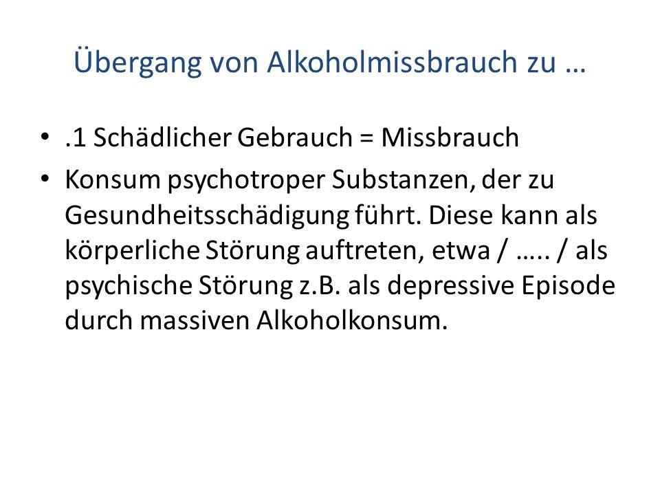 Übergang von Alkoholmissbrauch zu ….1 Schädlicher Gebrauch = Missbrauch Konsum psychotroper Substanzen, der zu Gesundheitsschädigung führt. Diese kann