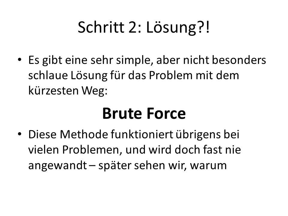 Brute Force: Vollständige Wege in Graphen Wege von S aus:  2 Wege (2 x 2 Schritte) Möglichkeiten bei noch mehr Knoten:  3 x 2 Wege (x 3)  4 x 6 Wege (x 4)  5 x 24 Wege (x 5)  6 x 102 Wege (x 6)  (n-1)(n-1).