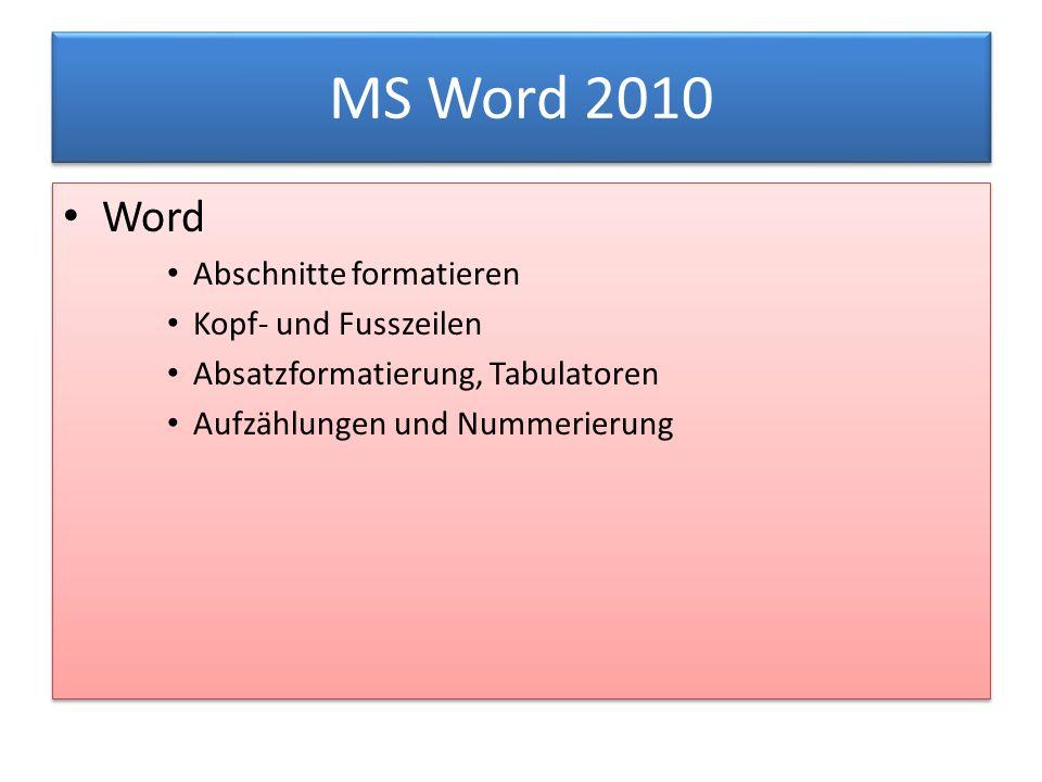 MS Word 2010 Word Abschnitte formatieren Kopf- und Fusszeilen Absatzformatierung, Tabulatoren Aufzählungen und Nummerierung Word Abschnitte formatieren Kopf- und Fusszeilen Absatzformatierung, Tabulatoren Aufzählungen und Nummerierung