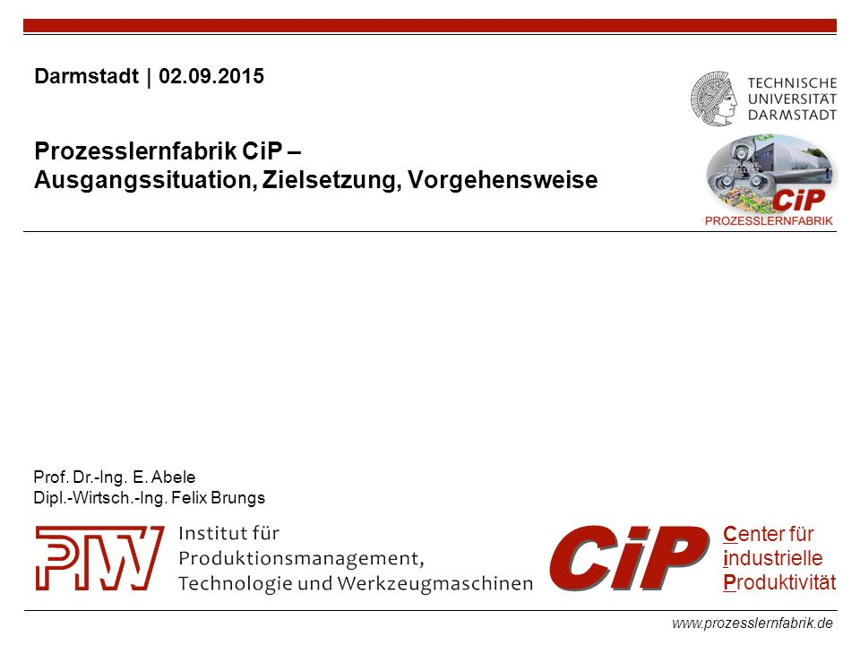 www.prozesslernfabrik.de CiP Center für industrielle Produktivität Darmstadt | 02.09.2015 Prozesslernfabrik CiP – Ausgangssituation, Zielsetzung, Vorgehensweise Prof.