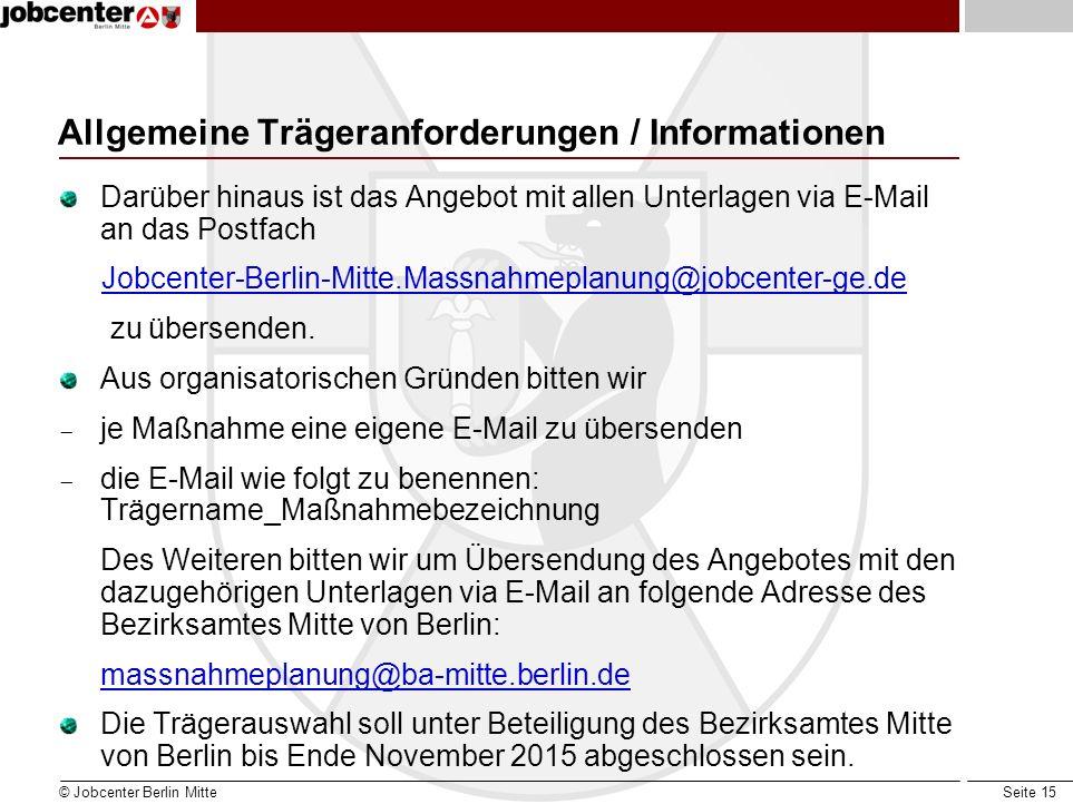 Seite 15 Allgemeine Trägeranforderungen / Informationen Darüber hinaus ist das Angebot mit allen Unterlagen via E-Mail an das Postfach Jobcenter-Berli