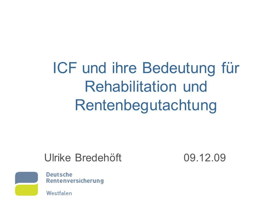 ICF und ihre Bedeutung für Rehabilitation und Rentenbegutachtung Ulrike Bredehöft 09.12.09
