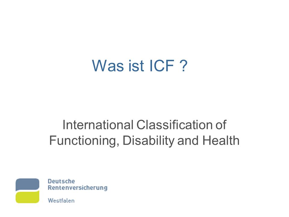 Was ist ICF ? International Classification of Functioning, Disability and Health