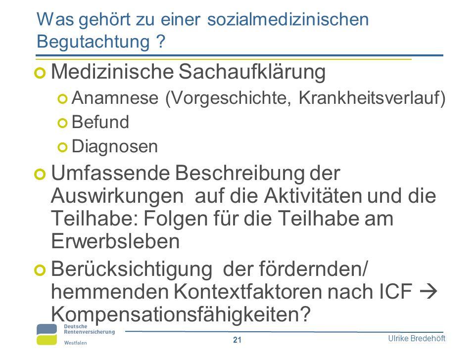 Ulrike Bredehöft 21 Was gehört zu einer sozialmedizinischen Begutachtung ? Medizinische Sachaufklärung Anamnese (Vorgeschichte, Krankheitsverlauf) Bef
