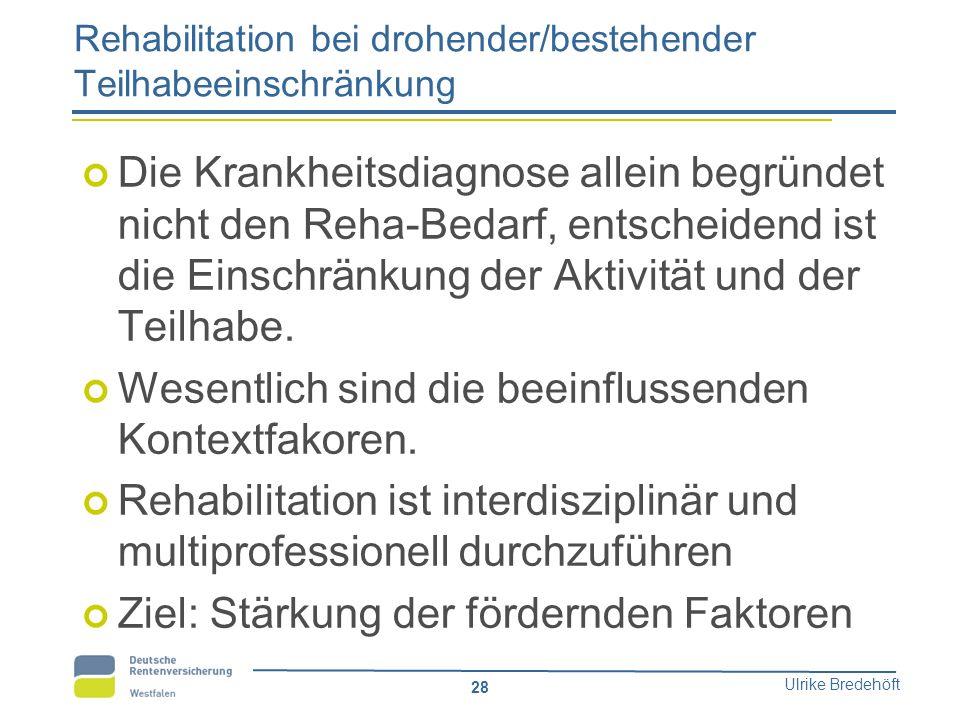 Ulrike Bredehöft 28 Rehabilitation bei drohender/bestehender Teilhabeeinschränkung Die Krankheitsdiagnose allein begründet nicht den Reha-Bedarf, ents
