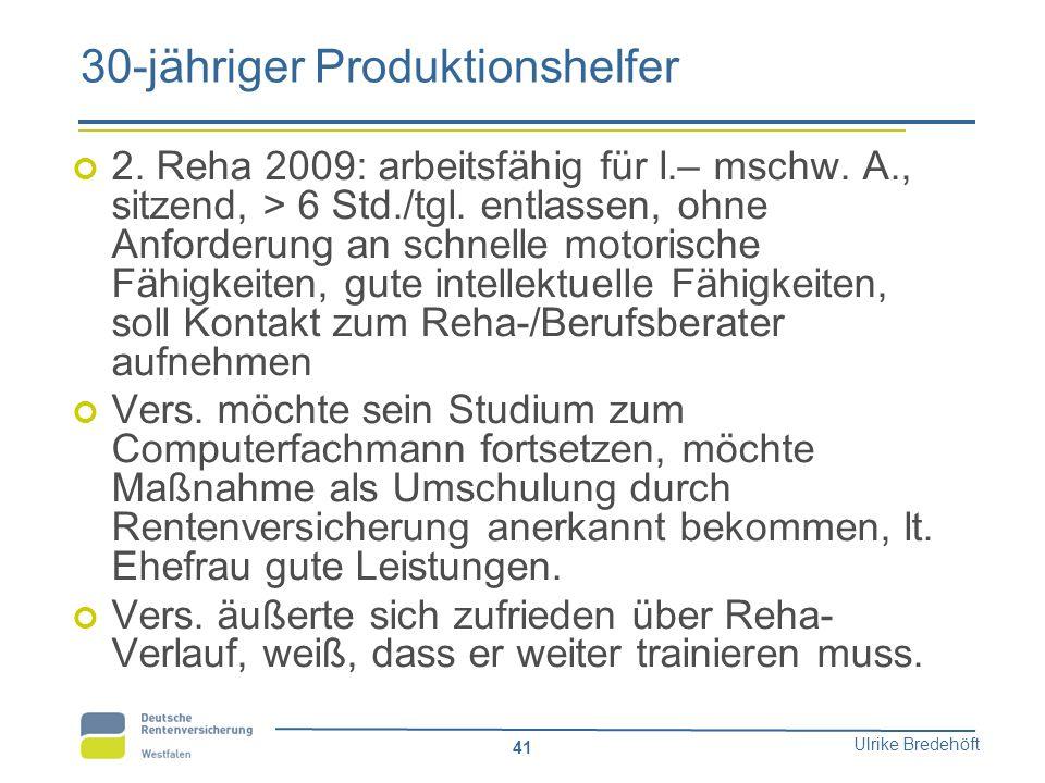Ulrike Bredehöft 41 30-jähriger Produktionshelfer 2. Reha 2009: arbeitsfähig für l.– mschw. A., sitzend, > 6 Std./tgl. entlassen, ohne Anforderung an