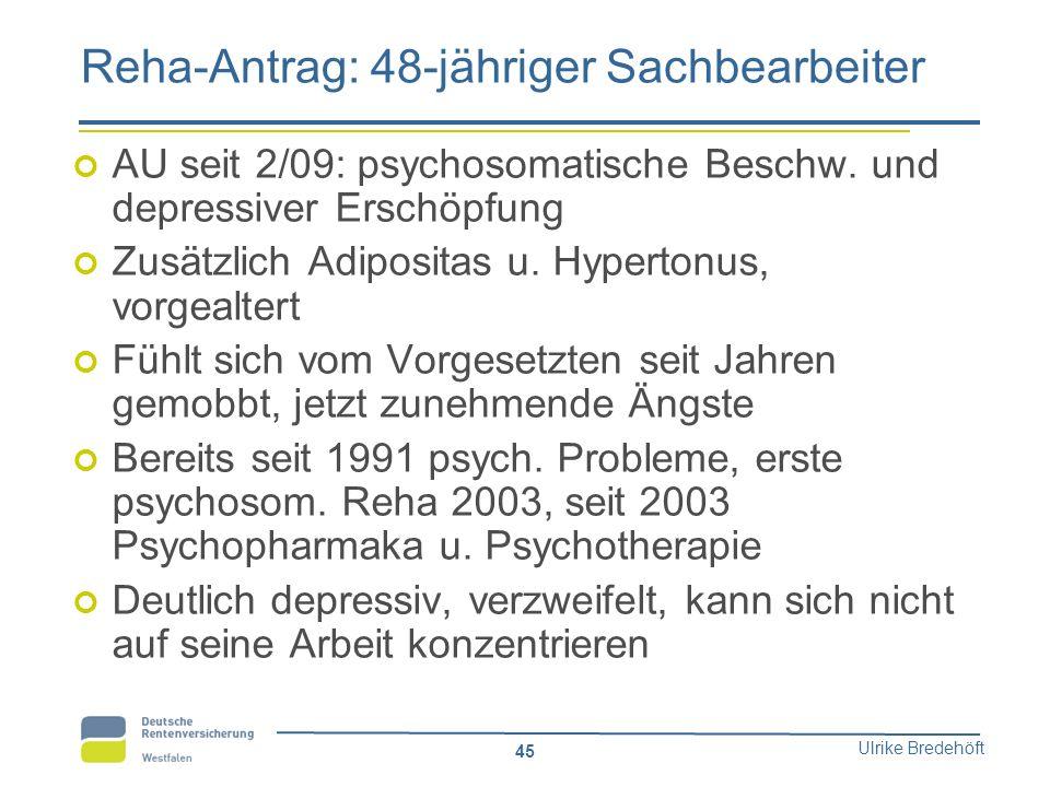 Ulrike Bredehöft 45 Reha-Antrag: 48-jähriger Sachbearbeiter AU seit 2/09: psychosomatische Beschw. und depressiver Erschöpfung Zusätzlich Adipositas u