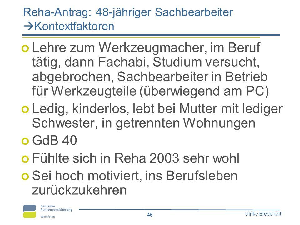 Ulrike Bredehöft 46 Reha-Antrag: 48-jähriger Sachbearbeiter  Kontextfaktoren Lehre zum Werkzeugmacher, im Beruf tätig, dann Fachabi, Studium versucht